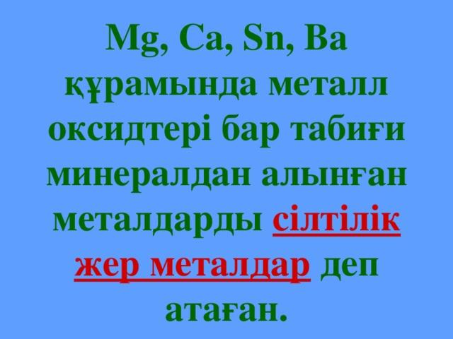 Mg, Ca, Sn, Ba құрамында металл оксидтері бар табиғи минералдан алынған металдарды сілтілік жер металдар деп атаған.
