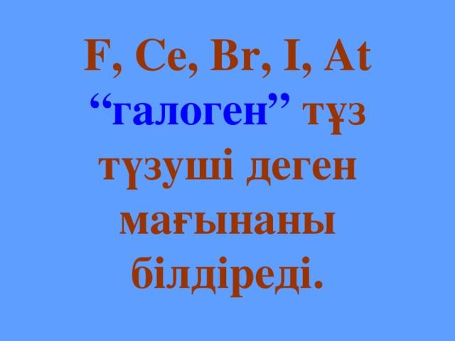 """F, Ce, Br, I, At  """"галоген"""" тұз түзуші деген мағынаны білдіреді."""