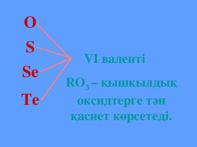 O S  VI валенті RO 3 – қышқылдық оксидтерге тән қасиет көрсетеді. Se Te