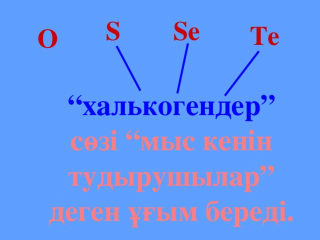 """S Se Te O """" халькогендер"""" сөзі """"мыс кенін тудырушылар"""" деген ұғым береді."""