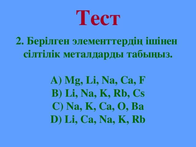 Тест 2. Берілген элементтердің ішінен сілтілік металдарды табыңыз.  А) Mg, Li, Na, Ca, F B) Li, Na, K, Rb, Cs C) Na, K, Ca, O, Ba D) Li, Ca, Na, K, Rb