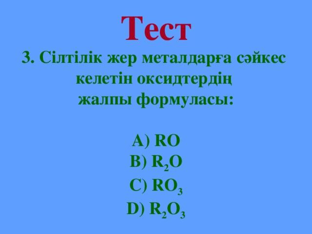 Тест 3. Сілтілік жер металдарға сәйкес келетін оксидтердің жалпы формуласы:  А) RO B) R 2 O C) RO 3 D) R 2 O 3