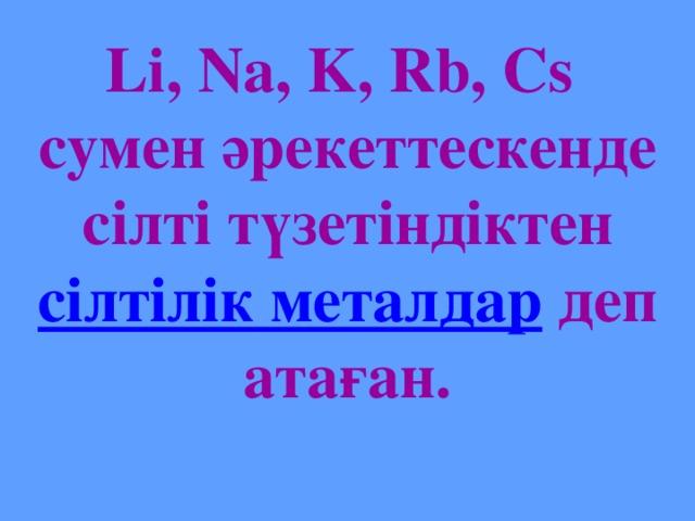 Li, Na, K, Rb, Cs сумен әрекеттескенде сілті түзетіндіктен сілтілік металдар деп атаған.