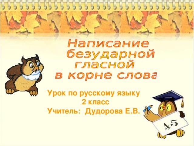 Урок по русскому языку  2 класс Учитель: Дудорова Е.В.