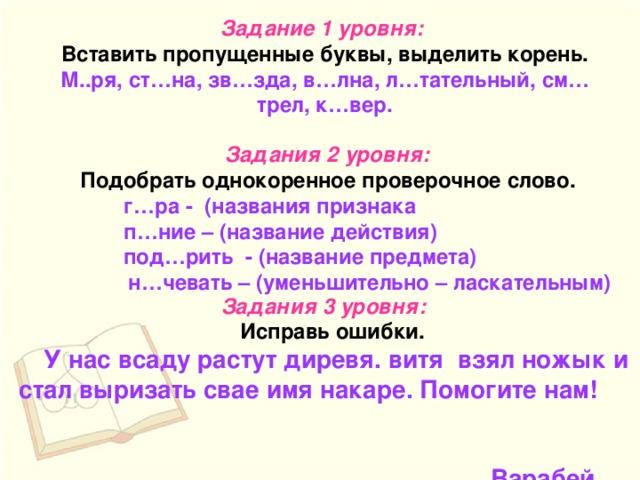 Задание 1 уровня: Вставить пропущенные буквы, выделить корень. М..ря, ст…на, зв…зда, в…лна, л…тательный, см…трел, к…вер.  Задания 2 уровня: Подобрать однокоренное проверочное слово.  г…ра - (названия признака  п…ние – (название действия)  под…рить - (название предмета)  н…чевать – (уменьшительно – ласкательным) Задания 3 уровня:  Исправь ошибки.  У нас всаду растут диревя. витя взял ножык и стал выризать свае имя накаре. Помогите нам!  Варабей.