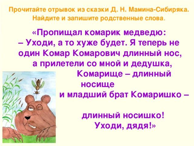 Прочитайте отрывок из сказки Д. Н. Мамина-Сибиряка. Найдите и запишите родственные слова . «Пропищал комарик медведю: – Уходи, а то хуже будет. Я теперь не  один Комар Комарович длинный нос,  а прилетели со мной и дедушка,  Комарище – длинный носище  и младший брат Комаришко –  длинный носишко!  Уходи, дядя!»