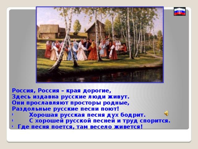 Россия, Россия – края дорогие, Здесь издавна русские люди живут. Они прославляют просторы родные, Раздольные русские песни поют!