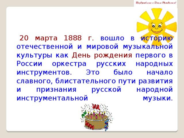 20 марта 1888 г. вошло в историю отечественной и мировой музыкальной культуры как День рождения первого в России оркестра русских народных инструментов. Это было начало славного, блистательного пути развития и признания русской народной инструментальной музыки.