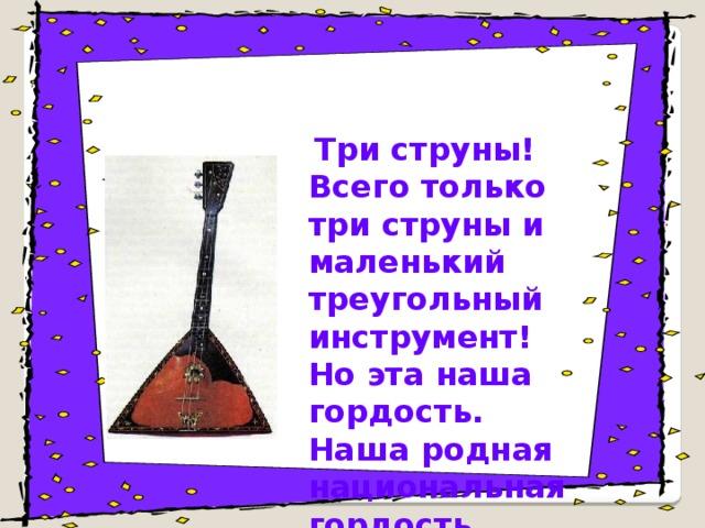 Три струны! Всего только три струны и маленький треугольный инструмент! Но эта наша гордость. Наша родная национальная гордость.