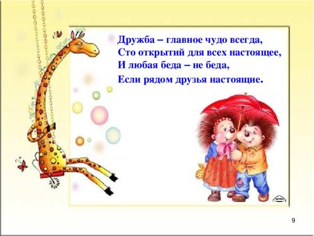 Дружба – главное чудо всегда,   Сто открытий для всех настоящее,   И любая беда – не беда,   Если рядом друзья настоящие .