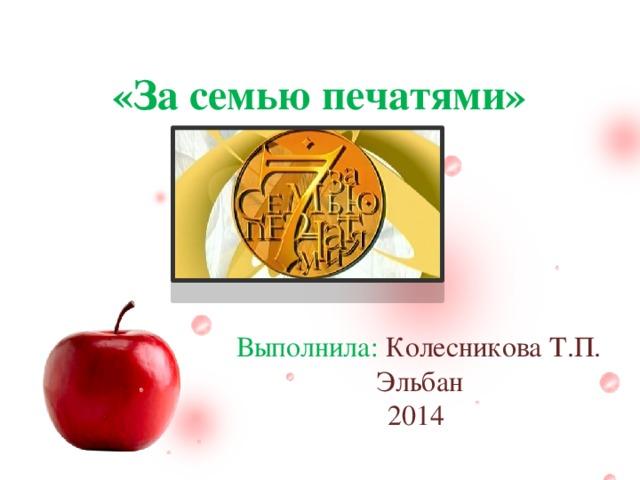 «За семью печатями» Ф.И.О Выполнила: Колесникова Т.П. Эльбан 2014