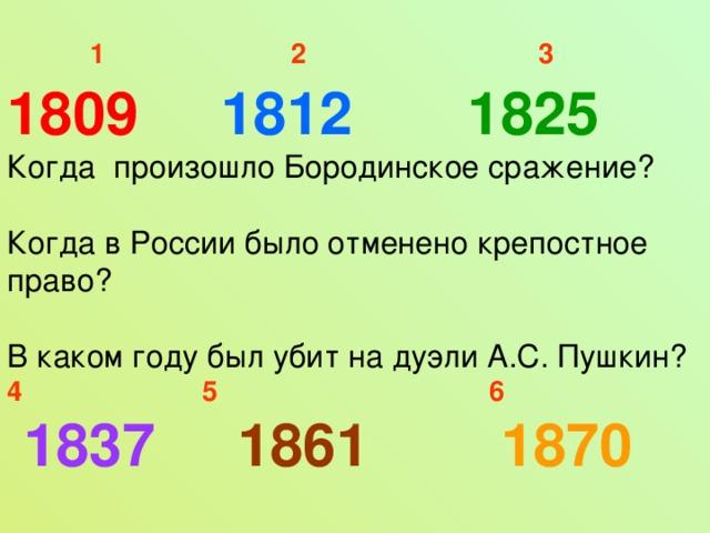 1  2  3 1809 1812 1825 Когда произошло Бородинское сражение? Когда в России было отменено крепостное право? В каком году был убит на дуэли А.С. Пушкин? 4  5  6  1837 1861 1870