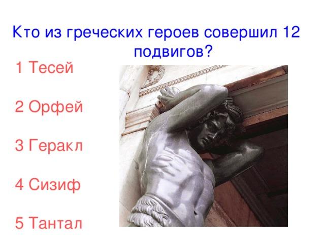 Кто из греческих героев совершил 12 подвигов? 1 Тесей 2 Орфей 3 Геракл 4 Сизиф 5 Тантал