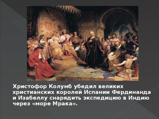 Христофор Колумб убедил великих христианских королей Испании Фердинанда и Изабеллу снарядить экспедицию в Индию через «море Мрака».