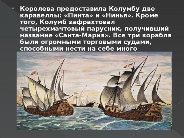 Королева предоставила Колумбу две каравеллы: «Пинта» и «Нинья». Кроме того, Колумб зафрахтовал четырехмачтовый парусник, получивший название «Санта-Мария». Все три корабля были огромными торговыми судами, способными нести на себе много припасов, много людей, много пушек...