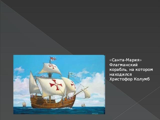 «Санта-Мария» Флагманский корабль, на котором находился Христофор Колумб