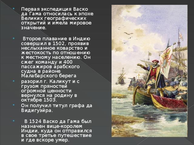 Первая экспедиция Васко да Гама относилась к эпохе Великих географических открытий и имела мировое значение.  Второе плавание в Индию совершил в 1502, проявив неслыханное коварство и жестокость по отношению к местному населению. Он сжег команду и 400 пассажиров арабского судна в районе Малабарского берега разорил г. Каликут и с грузом пряностей огромной ценности вернулся на родину в октябре 1503. Он получил титул графа да Видигуэйра.  В 1524 Васко да Гама был назначен вице-королем Индии, куда он отправился в свое третье путешествие и где вскоре умер.