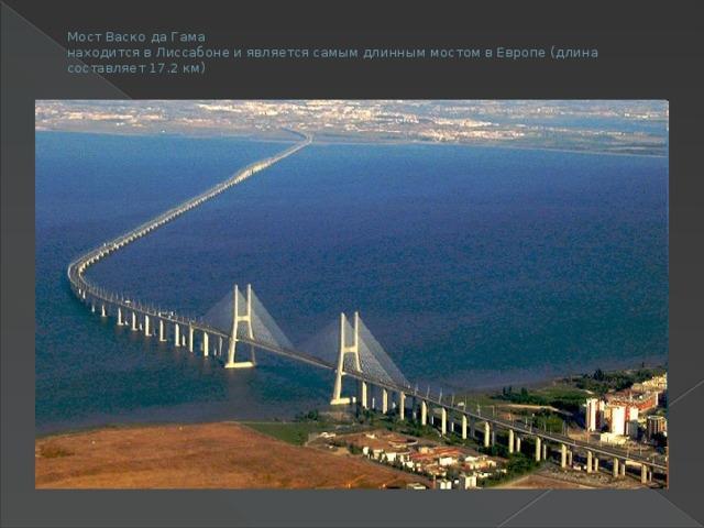 Мост Васко да Гама  находится в Лиссабоне и является самым длинным мостом в Европе (длина составляет 17.2 км)