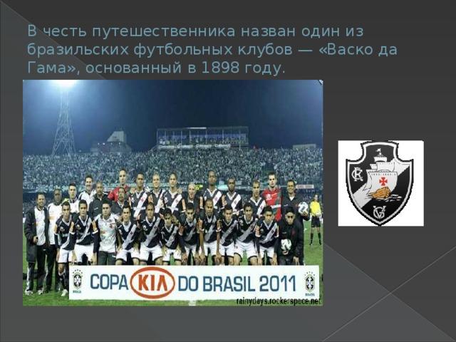 В честь путешественника назван один из бразильских футбольных клубов — «Васко да Гама», основанный в 1898 году.