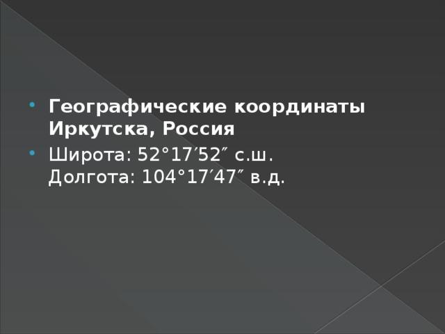 Географические координаты Иркутска, Россия Широта: 52°17′52″ с.ш.  Долгота: 104°17′47″ в.д.