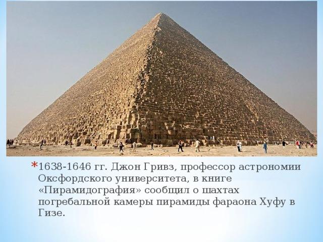 1638-1646 гг. Джон Гривз, профессор астрономии Оксфордского университета, в книге «Пирамидография» сообщил о шахтах погребальной камеры пирамиды фараона Хуфу в Гизе.