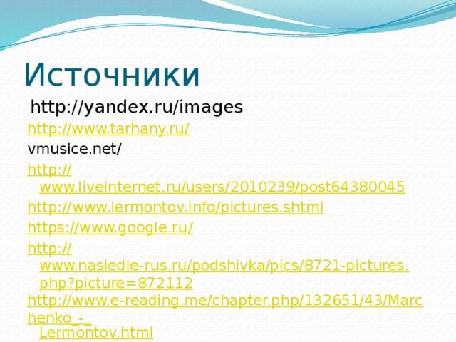 Источники http://yandex.ru/images http://www.tarhany.ru/ vmusice.net/ http:// www.liveinternet.ru/users/2010239/post64380045 http:// www.lermontov.info/pictures.shtml https://www.google.ru / http:// www.nasledie-rus.ru/podshivka/pics/8721-pictures.php?picture=872112 http://www.e-reading.me/chapter.php/132651/43/Marchenko_-_ Lermontov.html