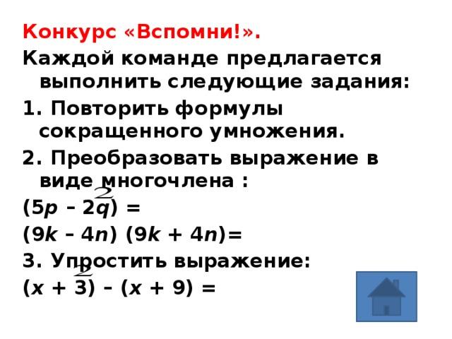 Конкурс «Вспомни!».  Каждой команде предлагается выполнить следующие задания: 1. Повторить формулы сокращенного умножения. 2. Преобразовать выражение в виде многочлена : (5 p – 2 q ) = (9 k – 4 n ) (9 k + 4 n )= 3. Упростить выражение: ( x + 3) – ( x + 9) =