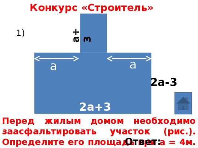 Конкурс «Строитель» а+3 1) а а 2а-3 2а+3 Перед жилым домом необходимо заасфальтировать участок (рис.). Определите его площадь при а = 4м. Ответ: 78м²