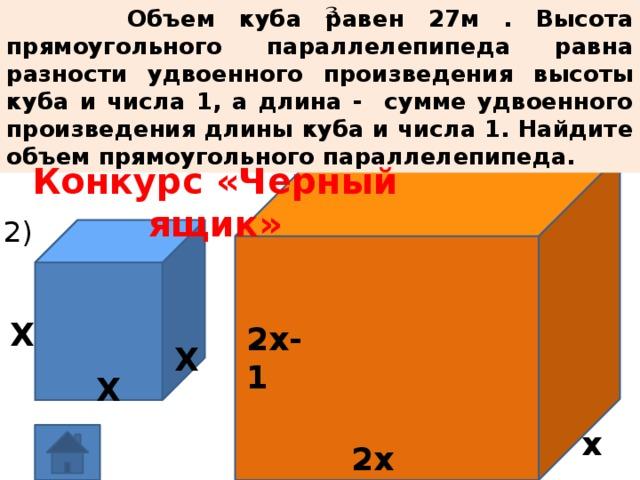 Объем куба равен 27м . Высота прямоугольного параллелепипеда равна разности удвоенного произведения высоты куба и числа 1, а длина - сумме удвоенного произведения длины куба и числа 1. Найдите объем прямоугольного параллелепипеда. Конкурс «Черный ящик» 2) Х 2х-1 Х Х х 2х+1