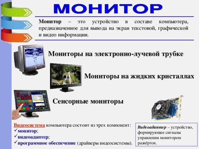 Монитор – это устройство в составе компьютера, предназначенное для вывода на экран текстовой, графической и видео информации. Мониторы на электронно-лучевой трубке Мониторы на жидких кристаллах Сенсорные мониторы Видеосистема компьютера состоит из трех компонент: монитор ; видеоадаптер ; программное обеспечение (драйверы видеосистемы). Видеоадаптер – устройство, формирующее сигналы управления монитором развёрток.