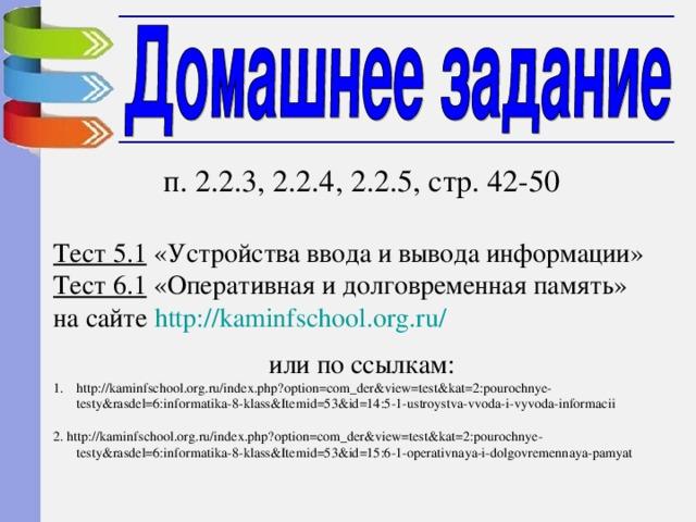 п. 2.2.3, 2.2.4, 2.2.5, стр. 42-50 Тест 5.1 «Устройства ввода и вывода информации» Тест 6.1 «Оперативная и долговременная память» на сайте http:// kaminfschool.org.ru / или по ссылкам: http://kaminfschool.org.ru/index.php?option=com_der&view=test&kat=2:pourochnye-testy&rasdel=6:informatika-8-klass&Itemid=53&id=14:5-1-ustroystva-vvoda-i-vyvoda-informacii 2. http://kaminfschool.org.ru/index.php?option=com_der&view=test&kat=2:pourochnye-testy&rasdel=6:informatika-8-klass&Itemid=53&id=15:6-1-operativnaya-i-dolgovremennaya-pamyat