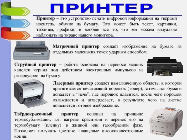 """Принтер – это устройство печати цифровой информации на твёрдый носитель, обычно на бумагу. Это может быть текст, картинки, таблицы, графики, и вообще все то, что мы можем визуально наблюдать на экране нашего монитора. Матричный принтер создаёт изображение на бумаге из отдельных маленьких точек ударным способом. Струйный принтер – работа основана на переносе мелких капелек чернил под действием электронных импульсов из резервуаров на бумагу. Лазерный принтер создаёт намагниченную область, к которой притягивается печатающий порошок (тонер), затем лист бумаги попадает в """"печь"""", где порошок плавится, после чего порошок охлаждается и затвердевает, в результате чего на листке появляется готовое изображение. Твёрдокрасочный принтер основан на принципе термосублимации, т.е. нагреве красителя и перенос его на термобумагу (пленку) в жидкой или газообразной фазе. Позволяет получать цветные глянцевые высококачественные копии."""