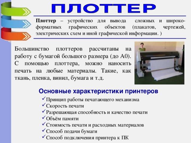Плоттер – устройство для вывода сложных и широко-форматных графических объектов (плакатов, чертежей, электрических схем и иной графической информации. ) Большинство плоттеров расcчитаны на работу с бумагой большого размера (до A0). С помощью плоттера, можно наносить печать на любые материалы. Такие, как ткань, пленка, винил, бумага и т.д. Основные характеристики принтеров