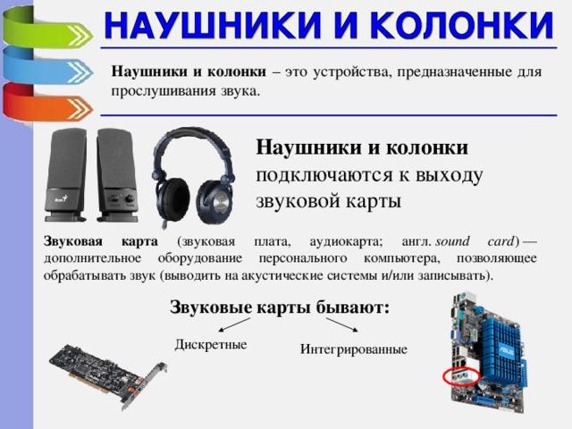 Наушники и колонки – это устройства, предназначенные для прослушивания звука. Наушники и колонки подключаются к выходу звуковой карты Звуковая карта (звуковая плата, аудиокарта; англ. sound card )— дополнительное оборудование персонального компьютера, позволяющее обрабатывать звук (выводить на акустические системы и/или записывать). Звуковые карты бывают: Дискретные Интегрированные