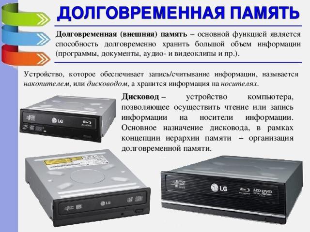 Долговременная (внешняя) память  – основной функцией является способность долговременно хранить большой объем информации (программы, документы, аудио- и видеоклипы и пр.). Устройство, которое обеспечивает запись/считывание информации, называется накопителем , или дисководом , а хранится информация на носителях . Дисковод – устройство компьютера, позволяющее осуществить чтение или запись информации на носители информации. Основное назначение дисковода, в рамках концепции иерархии памяти – организация долговременной памяти.