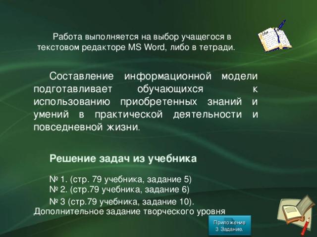 Работа выполняется на выбор учащегося в текстовом редакторе MS Word, либо в тетради. Составление информационной модели подготавливает обучающихся к использованию приобретенных знаний и умений в практической деятельности и повседневной жизни . Решение задач из учебника № 1. (стр. 79 учебника, задание 5) № 2. (стр.79 учебника, задание 6) № 3 (стр.79 учебника, задание 10). Дополнительное задание творческого уровня Приложение 3 Задание. 38