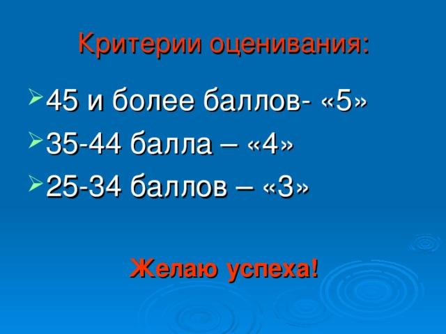Критерии оценивания: 45 и более баллов- «5» 35-44 балла – «4» 25-3 4 баллов – «3» Желаю успеха!