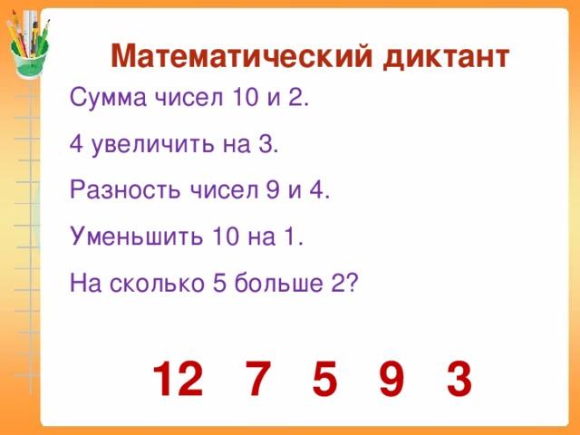 Математический диктант Сумма чисел 10 и 2. 4 увеличить на 3. Разность чисел 9 и 4. Уменьшить 10 на 1. На сколько 5 больше 2? 12 7 5 9 3