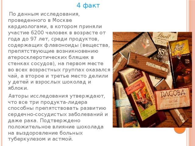 4 факт  По данным исследования, проведенного в Москве кардиологами, в котором приняли участие 6200 человек в возрасте от года до 97 лет, среди продуктов, содержащих флавоноиды (вещества, препятствующие возникновению атеросклеротических бляшек в стенках сосудов), на первом месте во всех возрастных группах оказался чай, а второе и третье место делили у детей и взрослых шоколад и яблоки.  Авторы исследования утверждают, что все три продукта-лидера способны препятствовать развитию сердечно-сосудистых заболеваний и даже рака. Подтверждено положительное влияние шоколада на выздоровление больных туберкулезом и астмой.