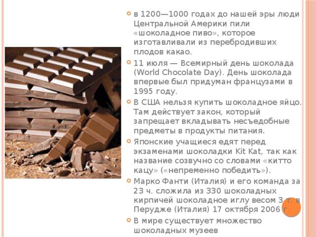 в 1200—1000 годах до нашей эры люди Центральной Америки пили «шоколадное пиво», которое изготавливали из перебродивших плодов какао. 11 июля— Всемирный день шоколада (World Chocolate Day). День шоколада впервые был придуман французами в 1995 году. ВСШАнельзя купитьшоколадное яйцо. Там действует закон, который запрещает вкладывать несъедобные предметы в продукты питания. Японские учащиеся едят перед экзаменами шоколадкиKit Kat, так как название созвучно со словами «китто кацу» («непременно победить»). Марко Фанти (Италия) и его команда за 23 ч. сложила из 330 шоколадных кирпичей шоколадное иглу весом 3 т. в Перудже (Италия) 17 октября 2006г. В мире существует множество шоколадных музеев