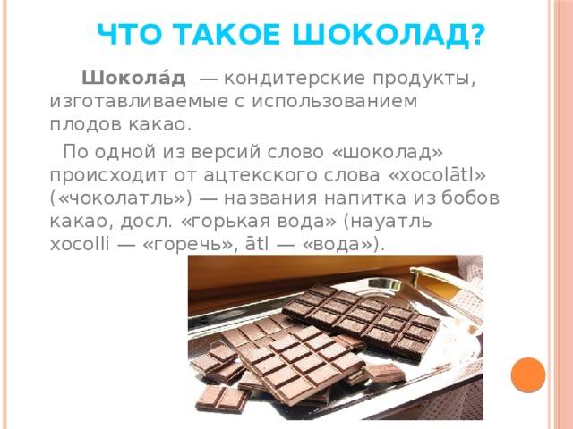 Что такое шоколад?  Шокола́д —кондитерскиепродукты, изготавливаемые с использованием плодовкакао.  По одной из версий слово «шоколад» происходит отацтекскогослова «xocolātl» («чоколатль»)— названия напитка из бобов какао, досл. «горькая вода» (науатль xocolli— «горечь», ātl— «вода»).