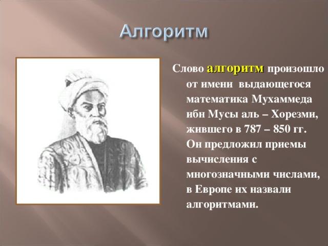 Слово алгоритм произошло от имени выдающегося математика Мухаммеда ибн Мусы аль – Хорезми, жившего в 787 – 850 гг. Он предложил приемы вычисления с многозначными числами, в Европе их назвали алгоритмами.
