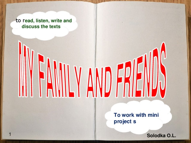 to r ead, listen, write and discuss the texts To work with mini project s 1  Solodka O.L.