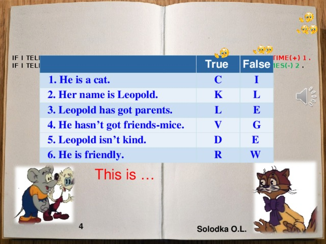 IF I TELL YOU THE RIGHT SENTENCE, YOU MUST CLAP YOUR HANDS ONE TIME(+) 1 .  IF I TELL YOU WRONG SENTENCE, YOU MUST CLAP YOUR HANDS TWO TIMES(-) 2 .   True  1 . He is a cat. 1 . He is a cat. False С  2. Her name is Leopold. K I  3. Leopold  has got parents.  4. He hasn't got friends-mice. L L V E  5. Leopold isn't kind. D  6. He is friendly. G R  E  W    This is … 4 Solodka O.L.