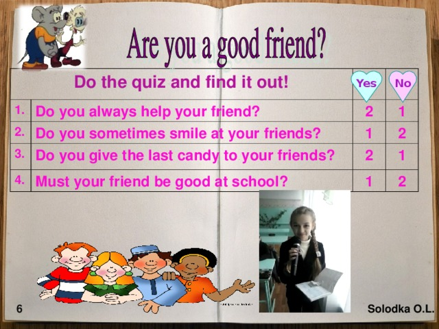 Do the quiz and find it out! 1. Do you always help your friend? 2. 3. 2 Do you sometimes smile at your friends? 4. Do you give the last candy to your friends? 1 1 2 2 Must your friend be good at school? 1 1 2 Yes No 6 Solodka O.L.