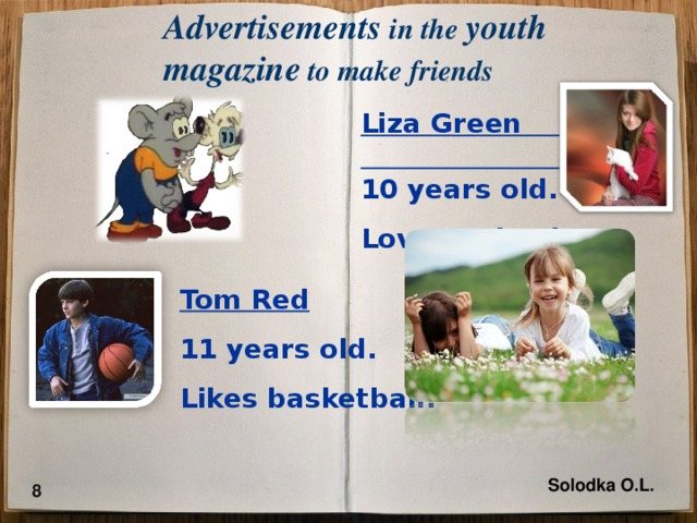 Advertisements  in the youth magazine to make friends Liza Green 10 years old. Loves animals. Tom Red 11 years old. Likes basketball. Solodka O.L. 8