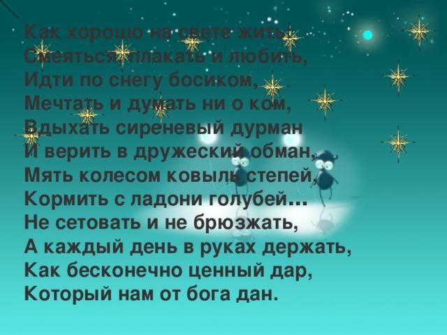 Как хорошо на свете жить:  Смеяться, плакать и любить,  Идти по снегу босиком,  Мечтать и думать ни о ком,  Вдыхать сиреневый дурман  И верить в дружеский обман,   Мять колесом ковыль степей,  Кормить с ладони голубей …  Не сетовать и не брюзжать,  А каждый день в руках держать,  Как бесконечно ценный дар,  Который нам от бога дан.