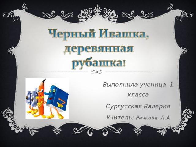 Выполнила ученица 1 класса Сургутская Валерия Учитель: Рачкова. Л.А