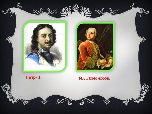 Петр- 1 М.В.Ломоносов.