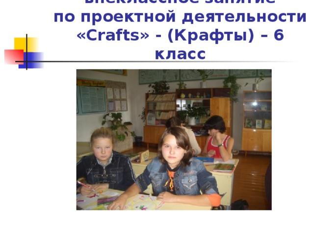 внеклассное занятие  по проектной деятельности  « Crafts » - (Крафты) – 6 класс
